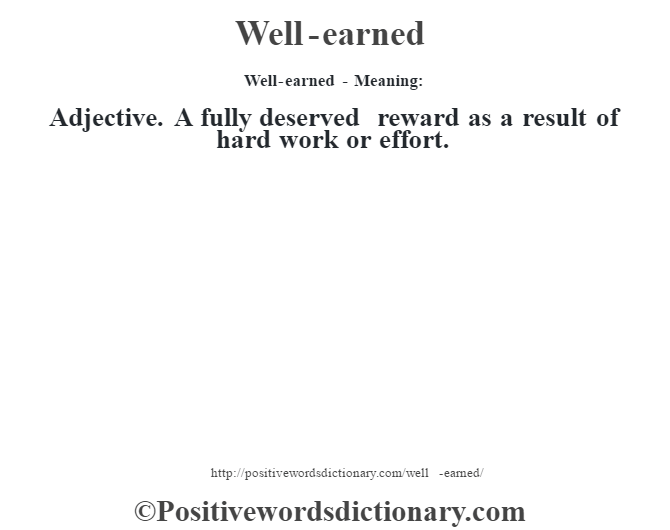 Well-earned - Meaning: Adjective. A fully deserved reward as a result of hard work or effort.