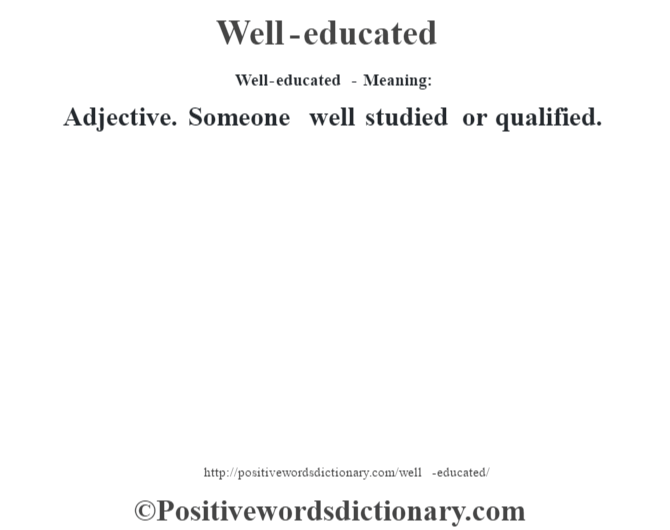 Well-educated - Meaning: Adjective. Someone well studied or qualified.