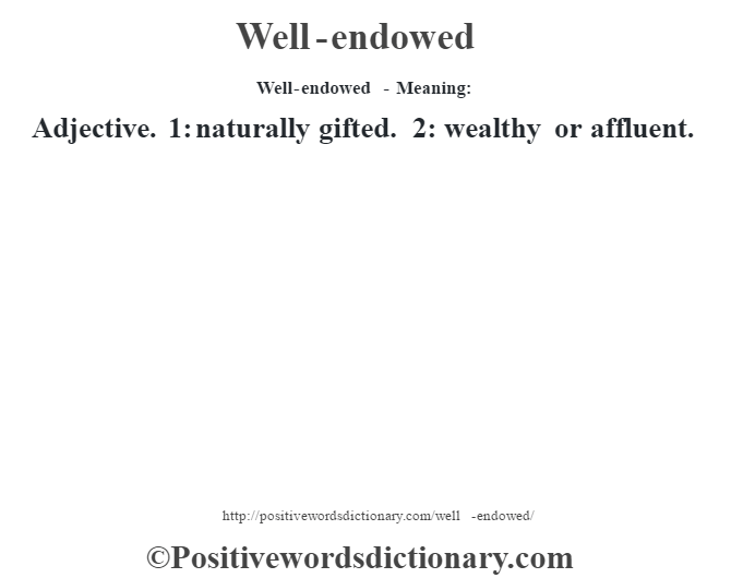 Well-endowed - Meaning: Adjective. 1: naturally gifted. 2: wealthy or affluent.