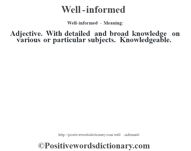 Well-informed - Meaning: Adjective. With detailed and broad knowledge on various or particular subjects. Knowledgeable.