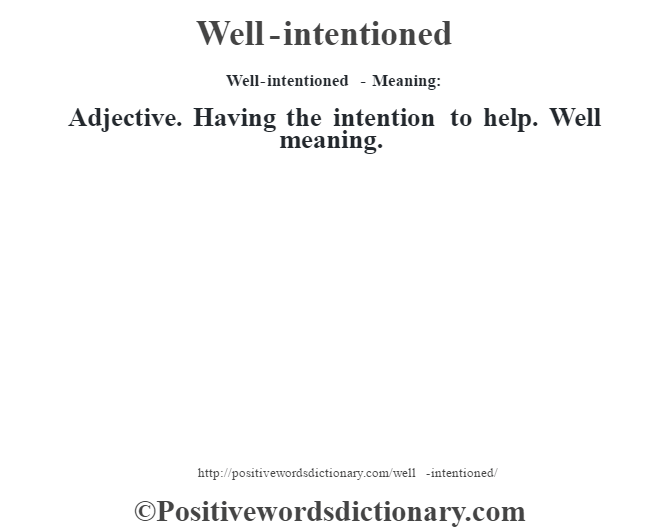 Well-intentioned - Meaning: Adjective. Having the intention to help. Well meaning.