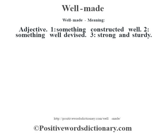 Well-made - Meaning: Adjective. 1: something constructed well. 2: something well devised. 3: strong and sturdy.