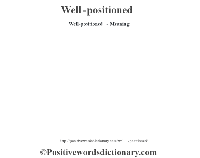 Well-positioned - Meaning: Adjective. 1: in a good strategic position. 2 something placed well.