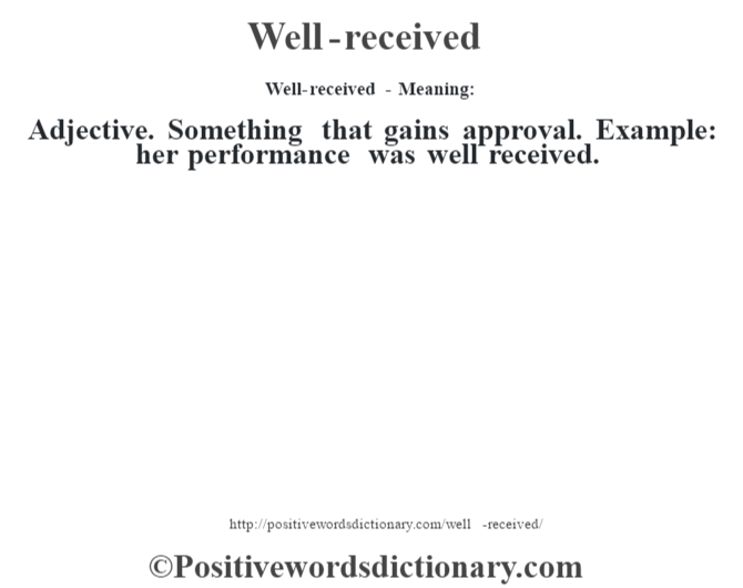 Well-received - Meaning: Adjective. Something that gains approval. Example: her performance was well received.