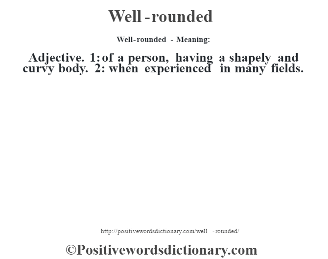 Well-rounded - Meaning: Adjective. 1: of a person, having a shapely and curvy body. 2: when experienced in many fields.