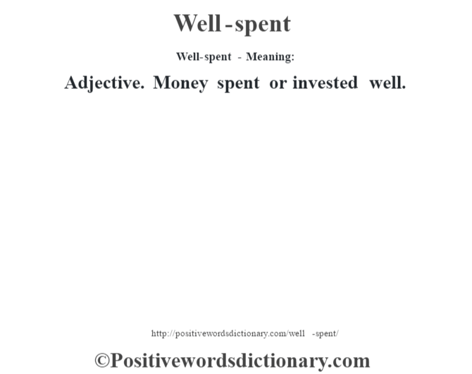 Well-spent - Meaning: Adjective. Money spent or invested well.