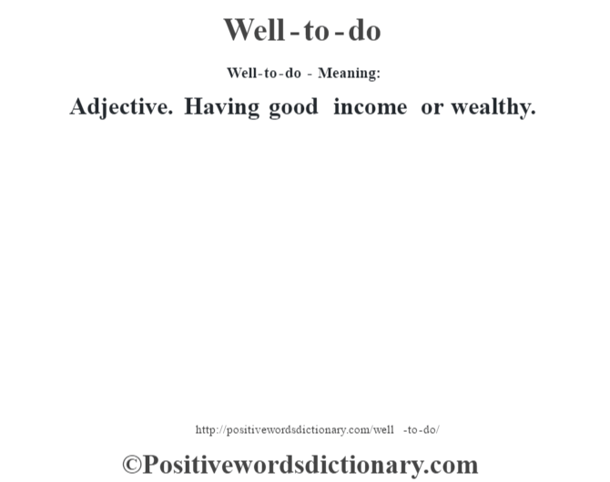 Well-to-do - Meaning: Adjective. Having good income or wealthy.