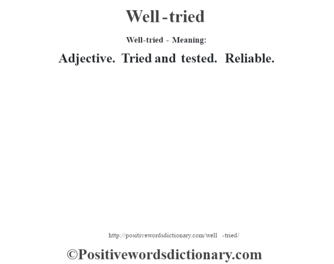 Well-tried - Meaning: Adjective. Tried and tested. Reliable.