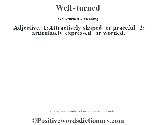 Well-turned - Meaning: Adjective. 1: Attractively shaped or graceful. 2: articulately expressed or worded.