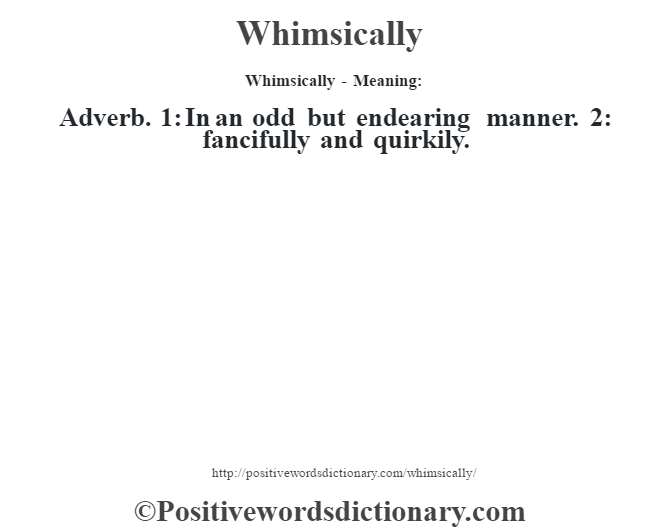 Whimsically - Meaning: Adverb. 1: In an odd but endearing manner. 2: fancifully and quirkily.