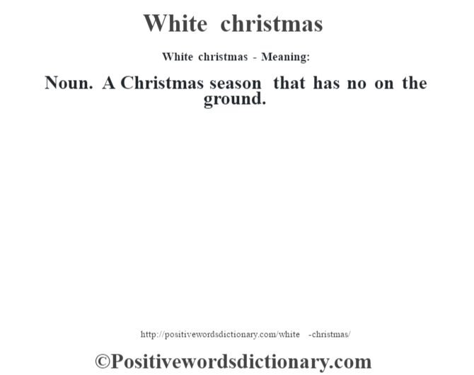 White christmas - Meaning: Noun. A Christmas season that has no on the ground.