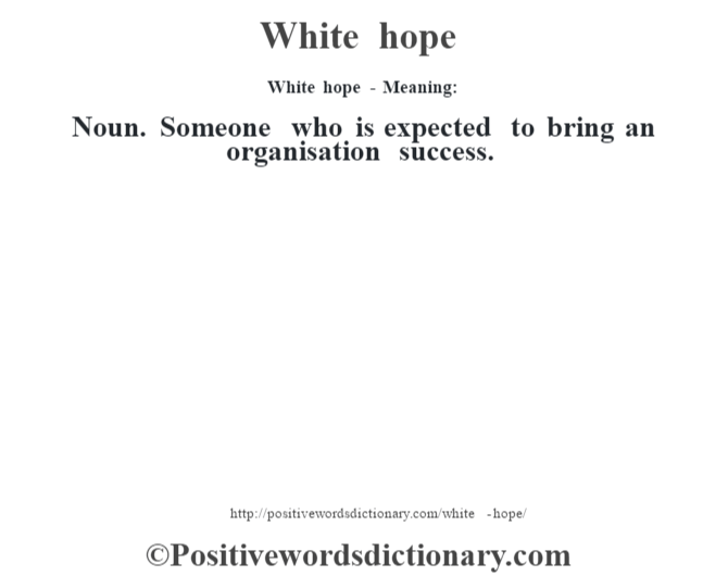 White hope - Meaning: Noun. Someone who is expected to bring an organisation success.
