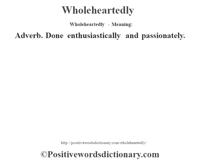Wholeheartedly - Meaning: Adverb. Done enthusiastically and passionately.