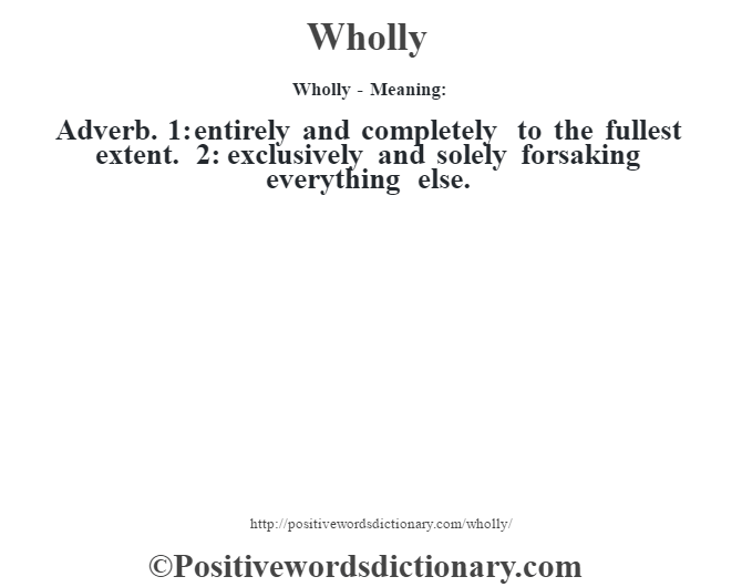 Wholly - Meaning: Adverb. 1: entirely and completely to the fullest extent. 2: exclusively and solely forsaking everything else.