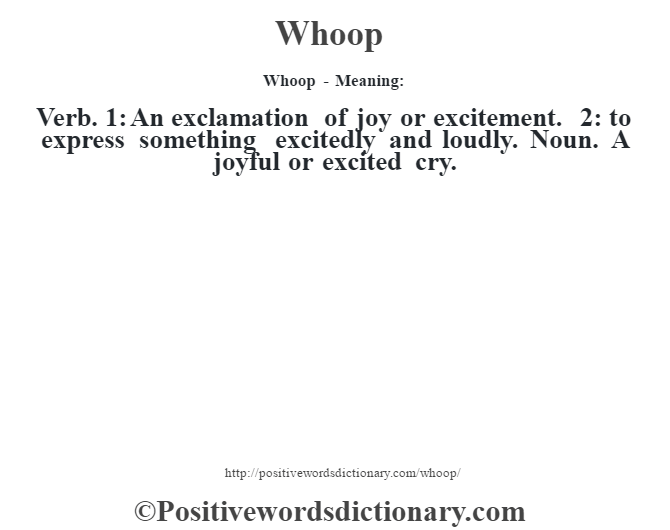 Whoop - Meaning: Verb. 1: An exclamation of joy or excitement. 2: to express something excitedly and loudly. Noun. A joyful or excited cry.