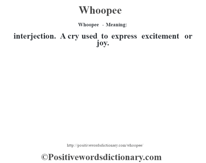 Whoopee - Meaning: interjection. A cry used to express excitement or joy.