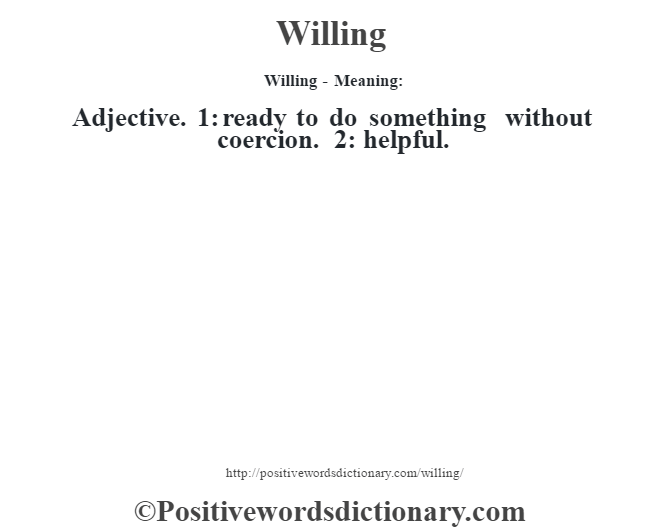 Willing - Meaning: Adjective. 1: ready to do something without coercion. 2: helpful.