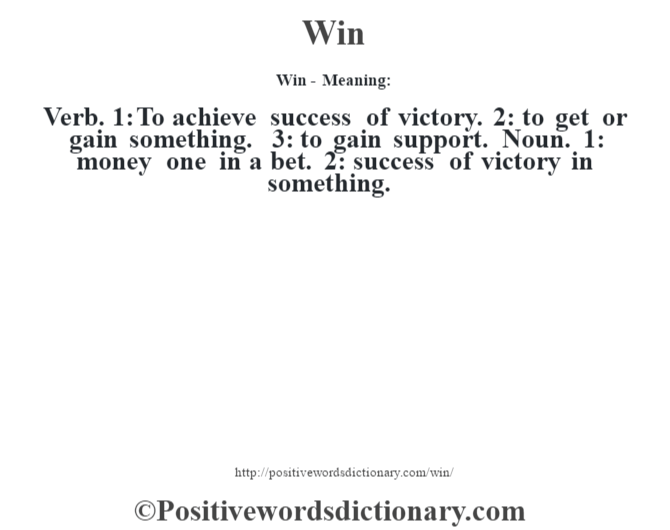 Win - Meaning: Verb. 1: To achieve success of victory. 2: to get or gain something. 3: to gain support. Noun. 1: money one in a bet. 2: success of victory in something.