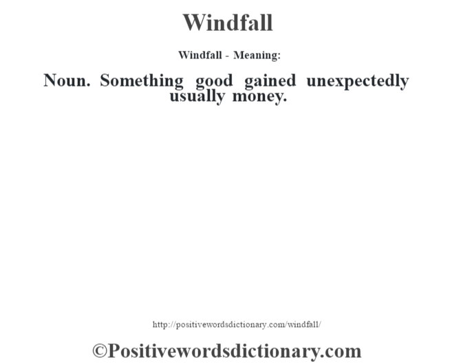 Windfall - Meaning: Noun. Something good gained unexpectedly usually money.