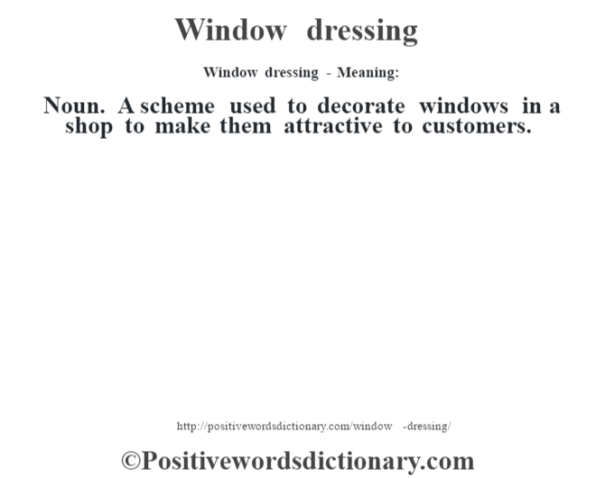 Window dressing - Meaning: Noun. A scheme used to decorate windows in a shop to make them attractive to customers.
