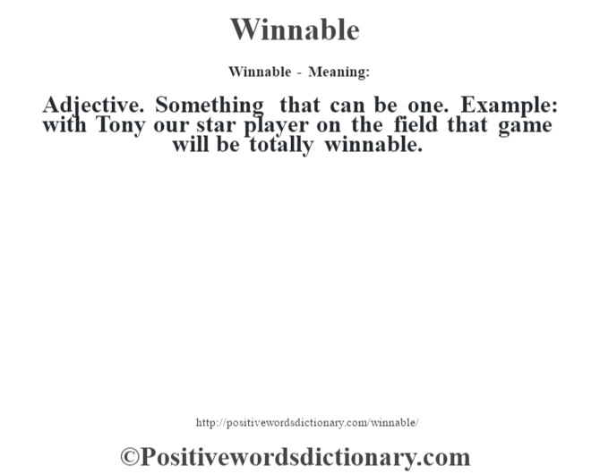 Winnable - Meaning: Adjective. Something that can be one. Example: with Tony our star player on the field that game will be totally winnable.