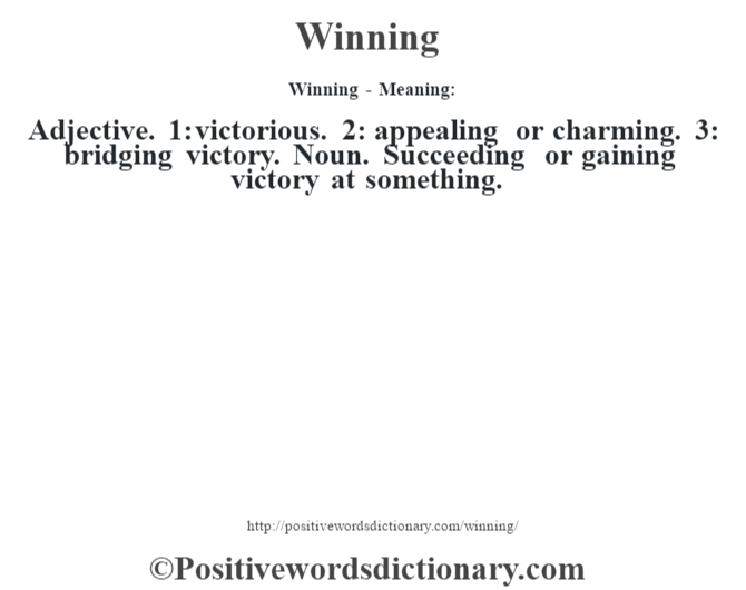 Winning - Meaning: Adjective. 1: victorious. 2: appealing or charming. 3: bridging victory. Noun. Succeeding or gaining victory at something.