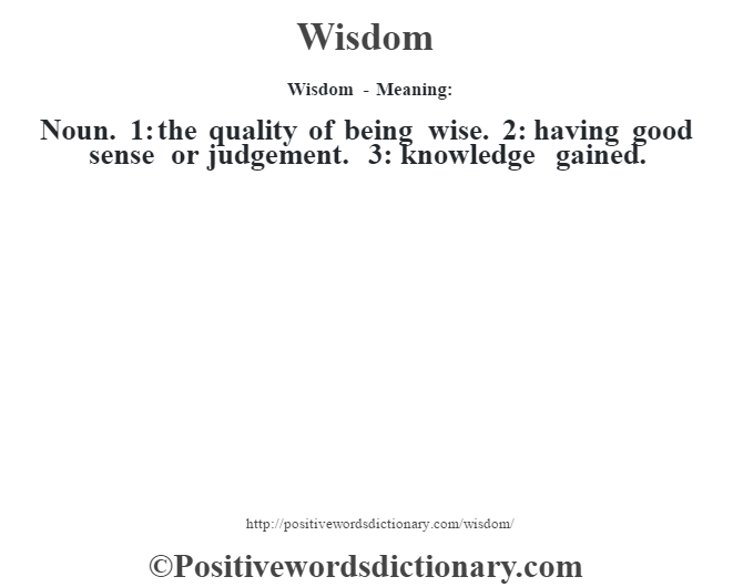 Wisdom - Meaning: Noun. 1: the quality of being wise. 2: having good sense or judgement. 3: knowledge gained.