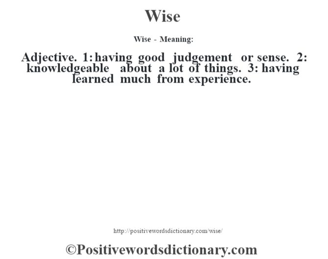 Wise - Meaning: Adjective. 1: having good judgement or sense. 2: knowledgeable about a lot of things. 3: having learned much from experience.