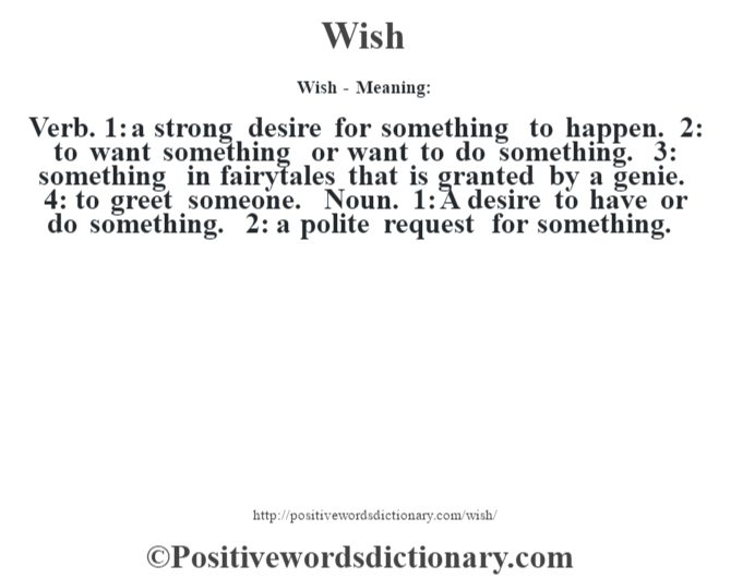 Wish - Meaning: Verb. 1: a strong desire for something to happen. 2: to want something or want to do something. 3: something in fairytales that is granted by a genie. 4: to greet someone. Noun. 1: A desire to have or do something. 2: a polite request for something.