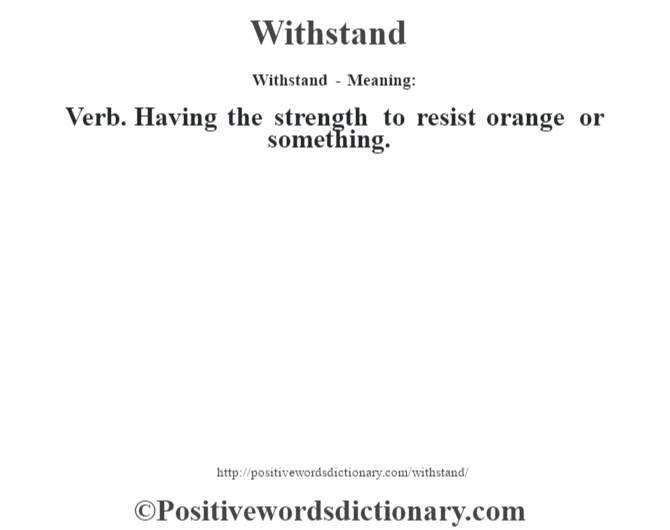 Withstand - Meaning: Verb. Having the strength to resist orange or something.