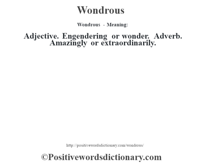 Wondrous - Meaning: Adjective. Engendering or wonder. Adverb. Amazingly or extraordinarily.