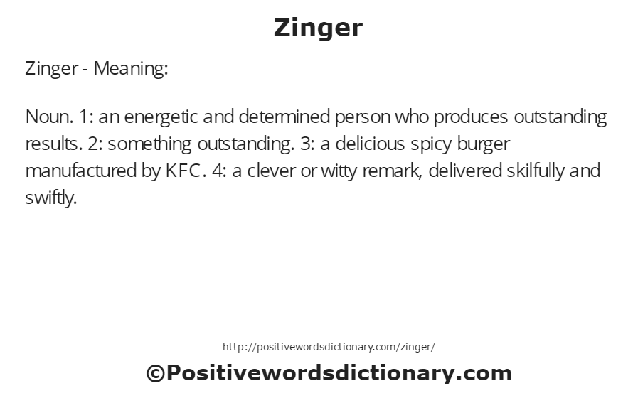 Zinger - Meaning: Noun. 1: an energetic and determined person who produces outstanding results. 2: something outstanding. 3: a delicious spicy burger manufactured by KFC. 4: a clever or witty remark, delivered skilfully and swiftly.