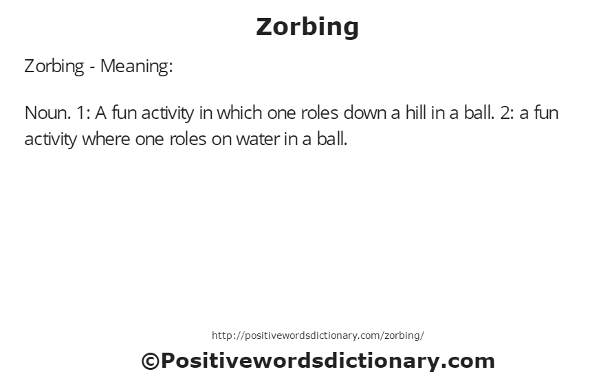 Zorbing - Meaning: Noun. 1: A fun activity in which one roles down a hill in a ball. 2: a fun activity where one roles on water in a ball.