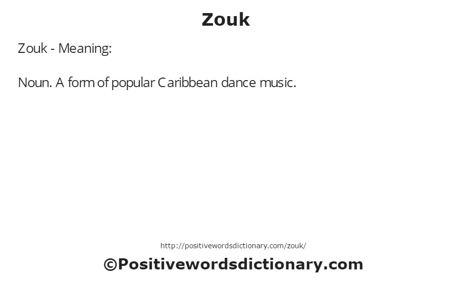 Zouk - Meaning: Noun. A form of popular Caribbean dance music.