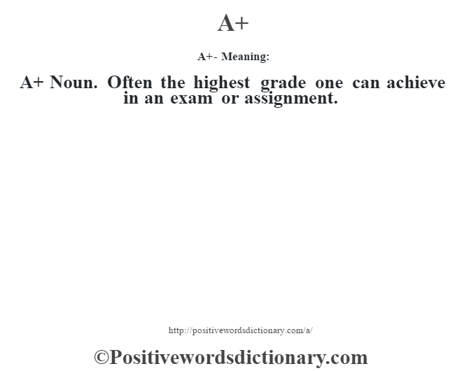 A+- Meaning:A+ Noun. Often the highest grade one can achieve in an exam or assignment.