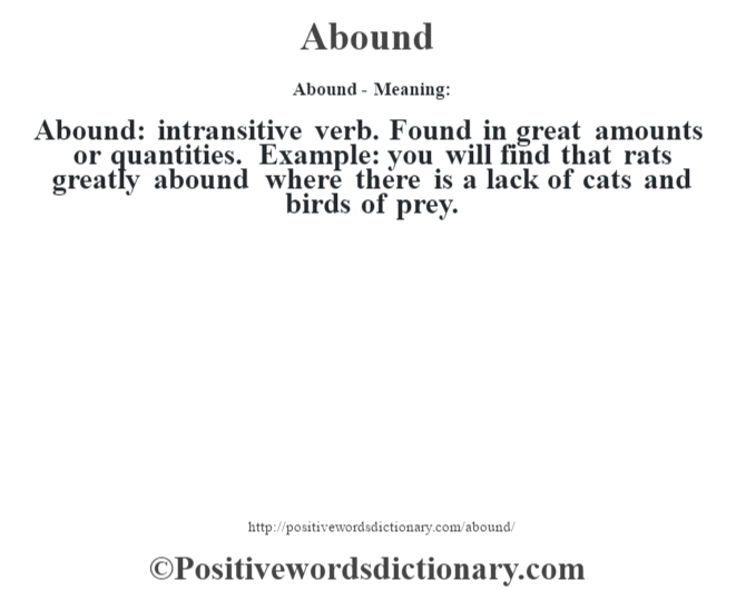 Abound- Meaning:Abound: intransitive verb. Found in great amounts or quantities. Example: you will find that rats greatly abound where there is a lack of cats and birds of prey.