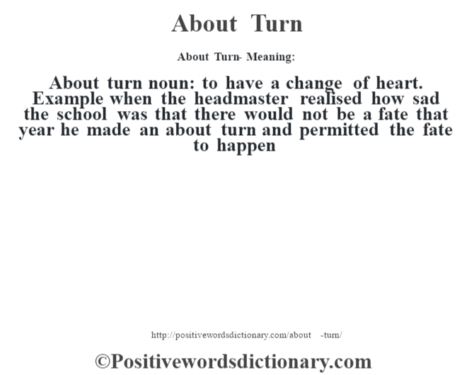 About Turn- Meaning:About turn noun: to have a change of heart. Example when the headmaster realised how sad the school was that there would not be a fate that year he made an about turn and permitted the fate to happen