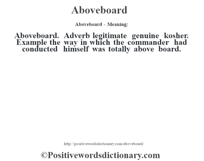Aboveboard- Meaning:Aboveboard. Adverb legitimate genuine kosher. Example the way in which the commander had conducted himself was totally above board.