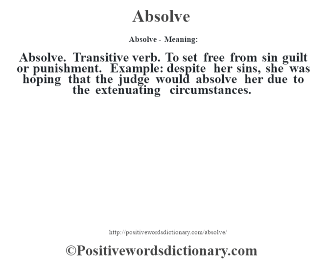 Absolve- Meaning:Absolve. Transitive verb. To set free from sin guilt or punishment. Example: despite her sins, she was hoping that the judge would absolve her due to the extenuating circumstances.