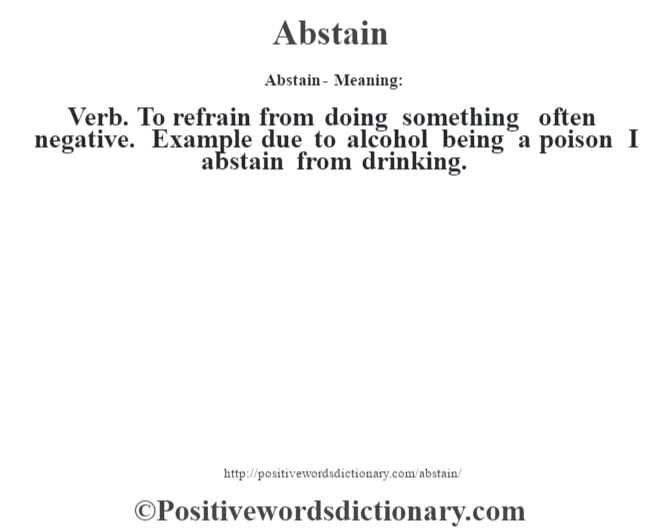 Abstain- Meaning:Verb. To refrain from doing something often negative. Example due to alcohol being a poison I abstain from drinking.