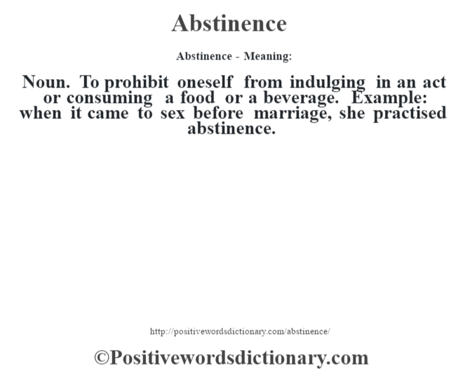 Abstinence- Meaning:Noun. To prohibit oneself from indulging in an act or consuming a food or a beverage. Example: when it came to sex before marriage, she practised abstinence.