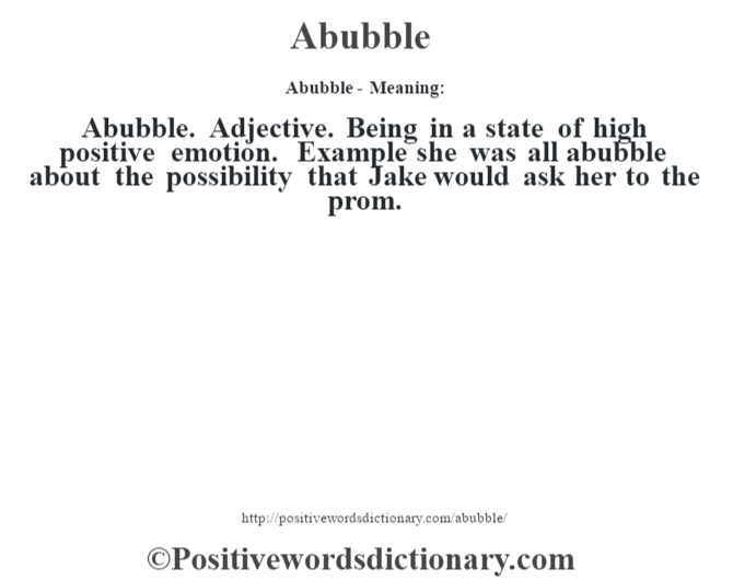 Abubble- Meaning:Abubble. Adjective. Being in a state of high positive emotion. Example she was all abubble about the possibility that Jake would ask her to the prom.
