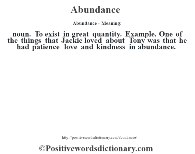 Abundance- Meaning:noun. To exist in great quantity. Example. One of the things that Jackie loved about Tony was that he had patience love and kindness in abundance.