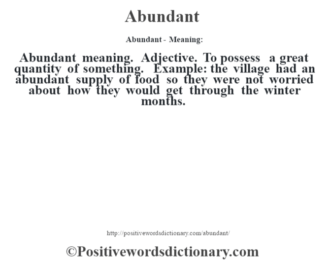 Abundant- Meaning:Abundant meaning. Adjective. To possess a great quantity of something. Example: the village had an abundant supply of food so they were not worried about how they would get through the winter months.