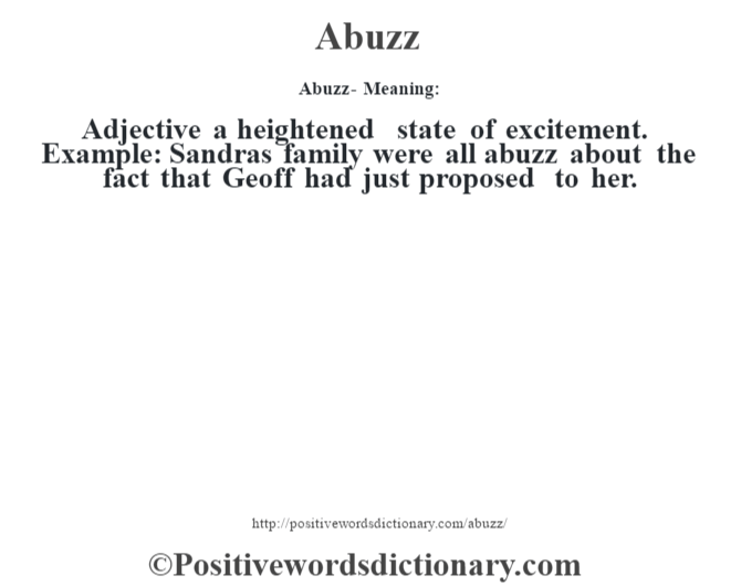Abuzz- Meaning: Adjective a heightened state of excitement. Example: Sandra's family were all abuzz about the fact that Geoff had just proposed to her.