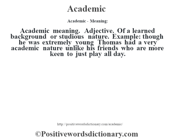 Academic- Meaning:Academic meaning. Adjective. Of a learned background or studious nature. Example: though he was extremely young Thomas had a very academic nature unlike his friends who are more keen to just play all day.