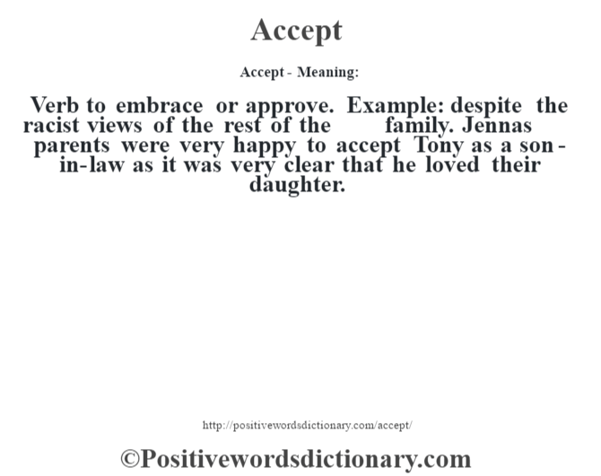 Accept- Meaning:Verb to embrace or approve. Example: despite the racist views of the rest of the family. Jenna's parents were very happy to accept Tony as a son-in-law as it was very clear that he loved their daughter.
