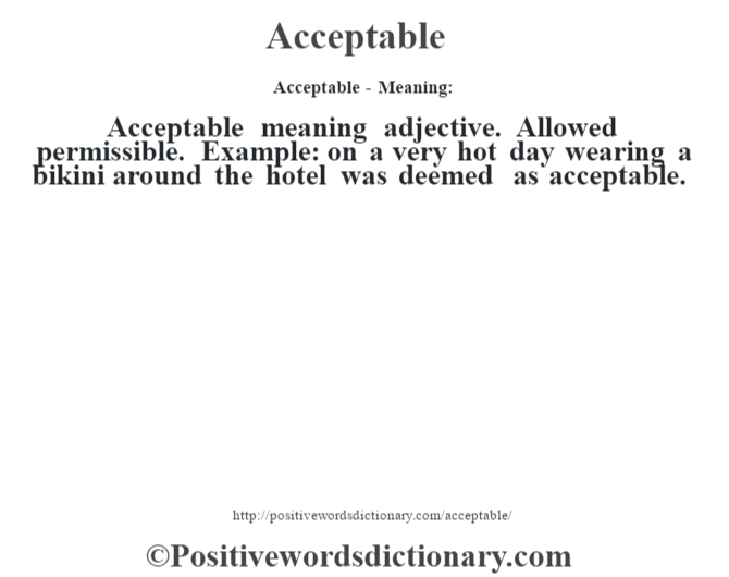 Acceptable- Meaning:Acceptable meaning adjective. Allowed permissible. Example: on a very hot day wearing a bikini around the hotel was deemed as acceptable.