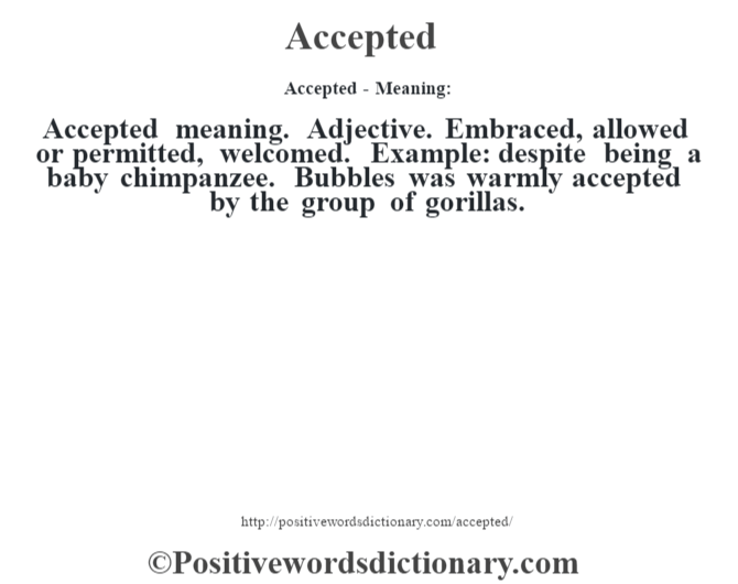 Accepted- Meaning:Accepted meaning. Adjective. Embraced, allowed or permitted, welcomed. Example: despite being a baby chimpanzee. Bubbles was warmly accepted by the group of gorillas.