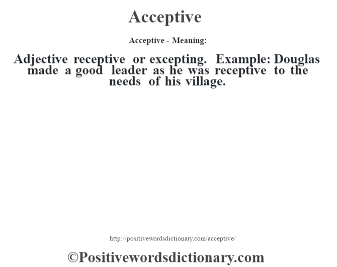 Acceptive- Meaning:Adjective receptive or excepting. Example: Douglas made a good leader as he was receptive to the needs of his village.